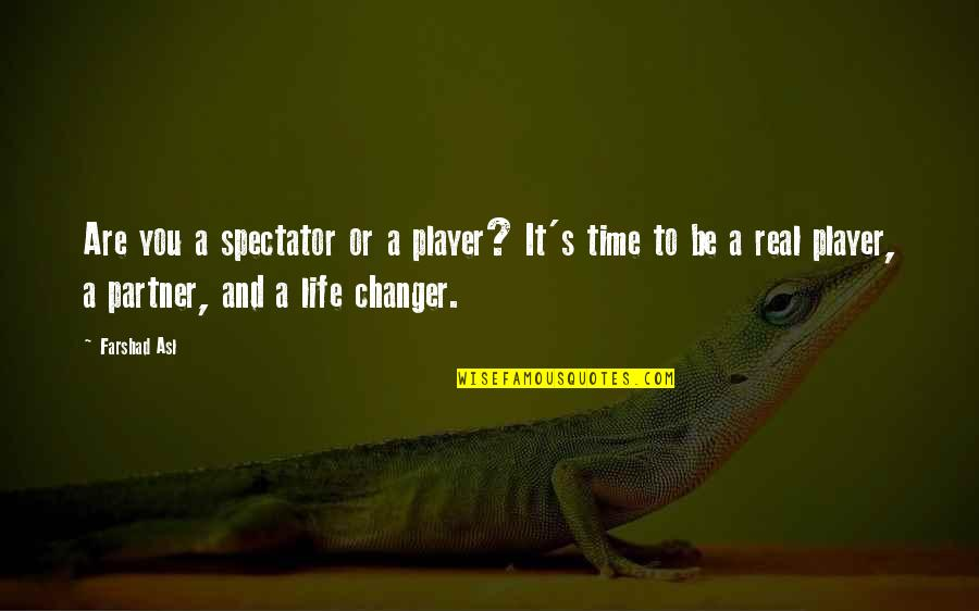 Partner In Life Quotes By Farshad Asl: Are you a spectator or a player? It's