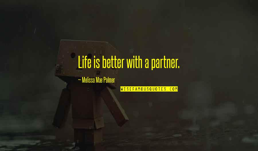 Partner In Life Quotes By Melissa Mae Palmer: Life is better with a partner.