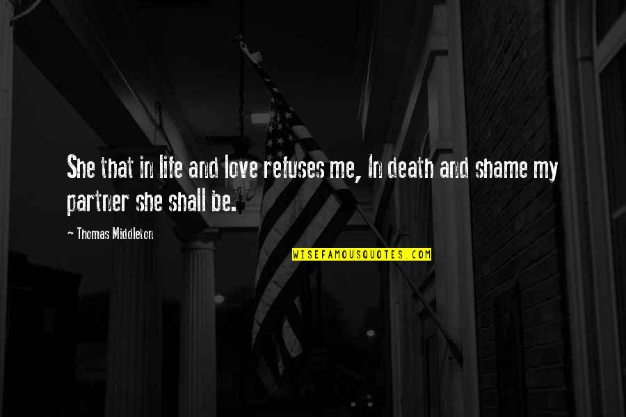 Partner In Life Quotes By Thomas Middleton: She that in life and love refuses me,