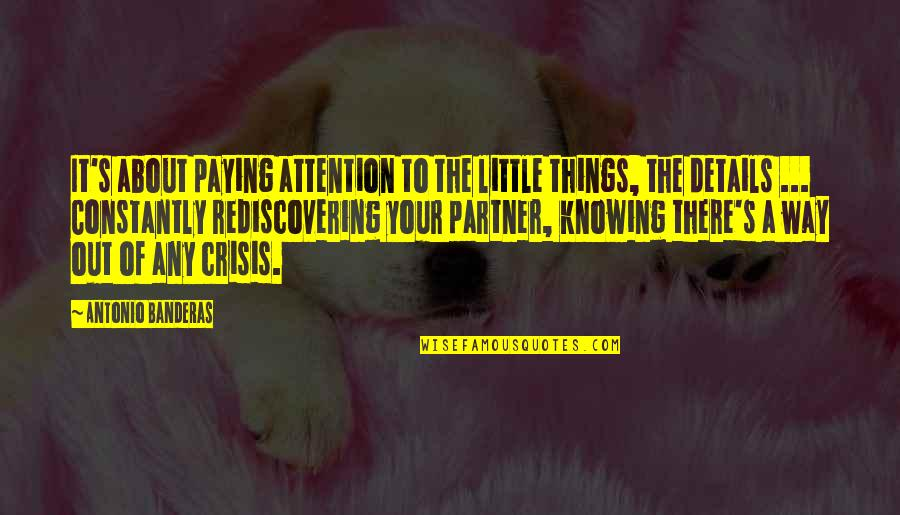 Partner In Love Quotes By Antonio Banderas: It's about paying attention to the little things,