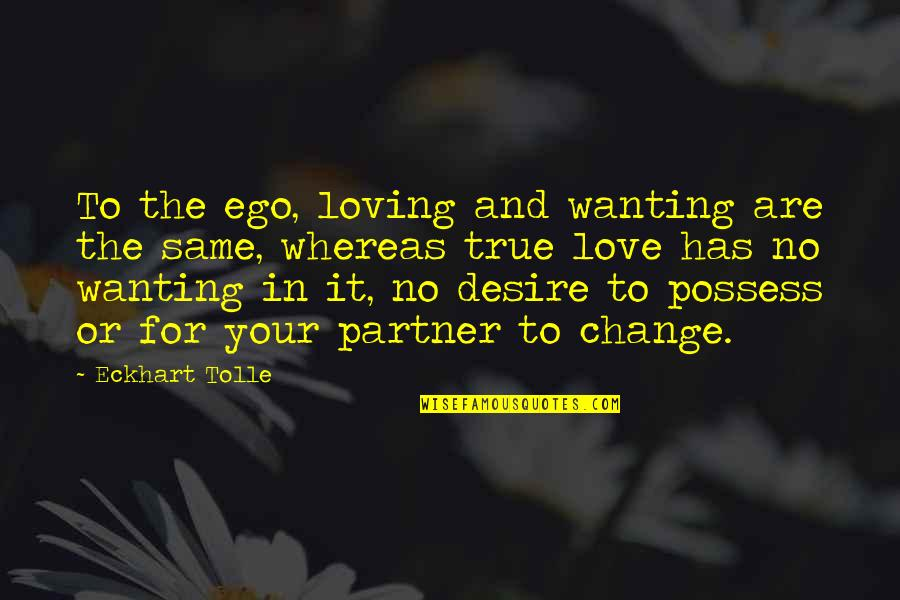 Partner In Love Quotes By Eckhart Tolle: To the ego, loving and wanting are the