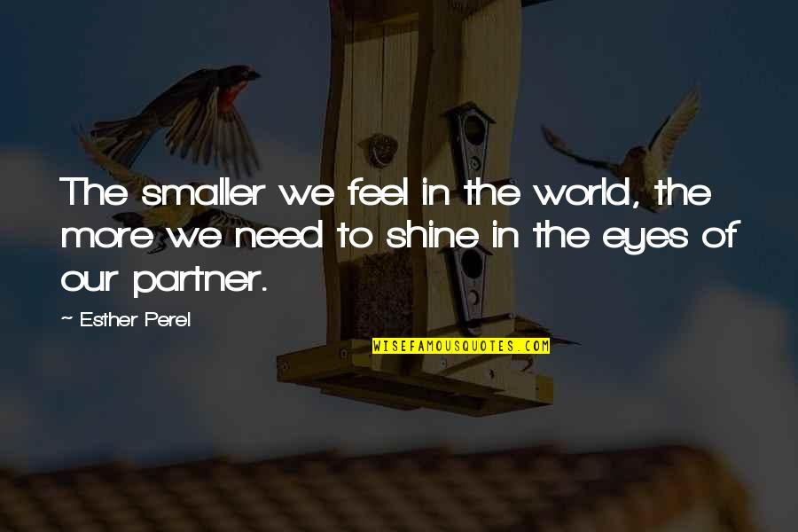 Partner In Love Quotes By Esther Perel: The smaller we feel in the world, the