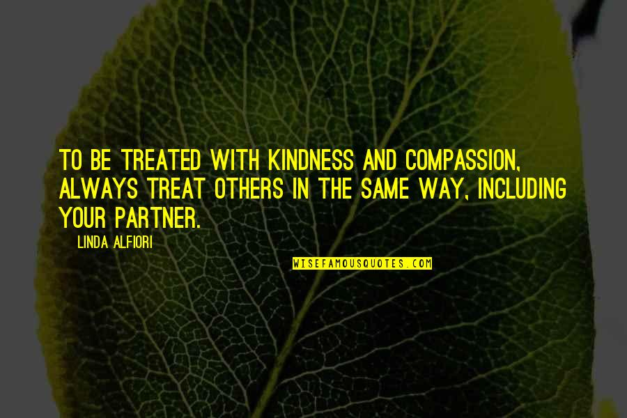 Partner In Love Quotes By Linda Alfiori: TO BE TREATED WITH KINDNESS AND COMPASSION, ALWAYS