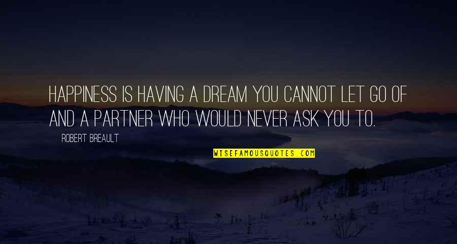 Partner In Love Quotes By Robert Breault: Happiness is having a dream you cannot let