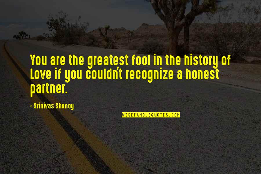 Partner In Love Quotes By Srinivas Shenoy: You are the greatest fool in the history