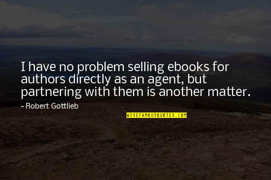 Partnering Quotes By Robert Gottlieb: I have no problem selling ebooks for authors