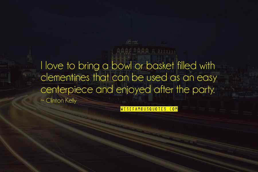 Party Enjoyed Quotes By Clinton Kelly: I love to bring a bowl or basket