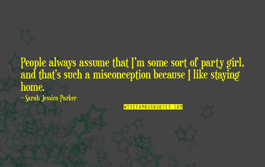Party Girl Quotes By Sarah Jessica Parker: People always assume that I'm some sort of