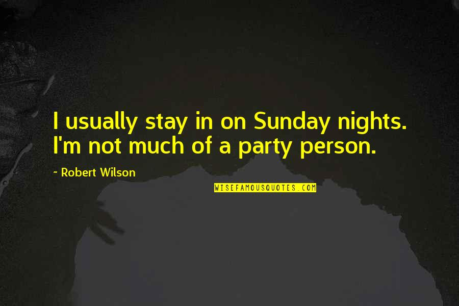 Party Nights Quotes By Robert Wilson: I usually stay in on Sunday nights. I'm