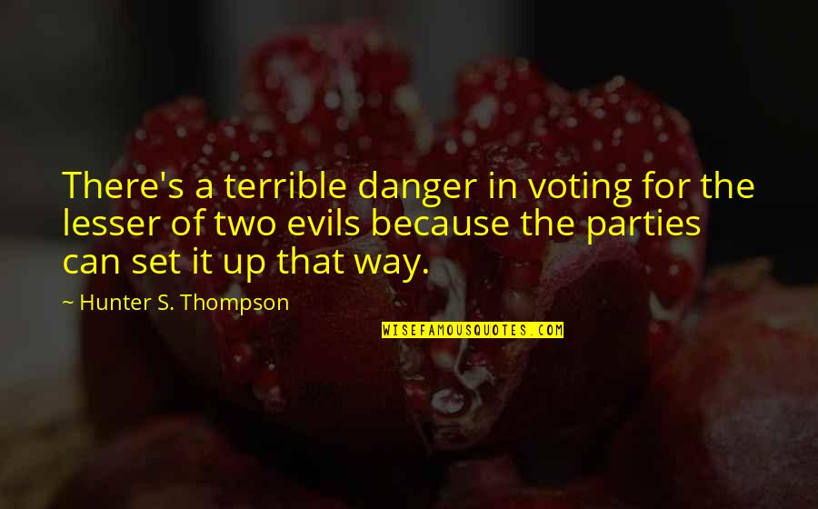 Party Of Two Quotes By Hunter S. Thompson: There's a terrible danger in voting for the