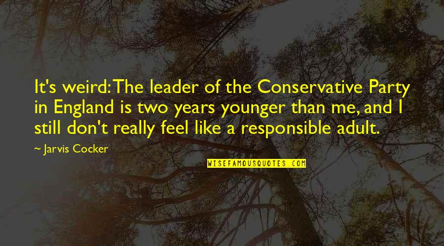 Party Of Two Quotes By Jarvis Cocker: It's weird: The leader of the Conservative Party