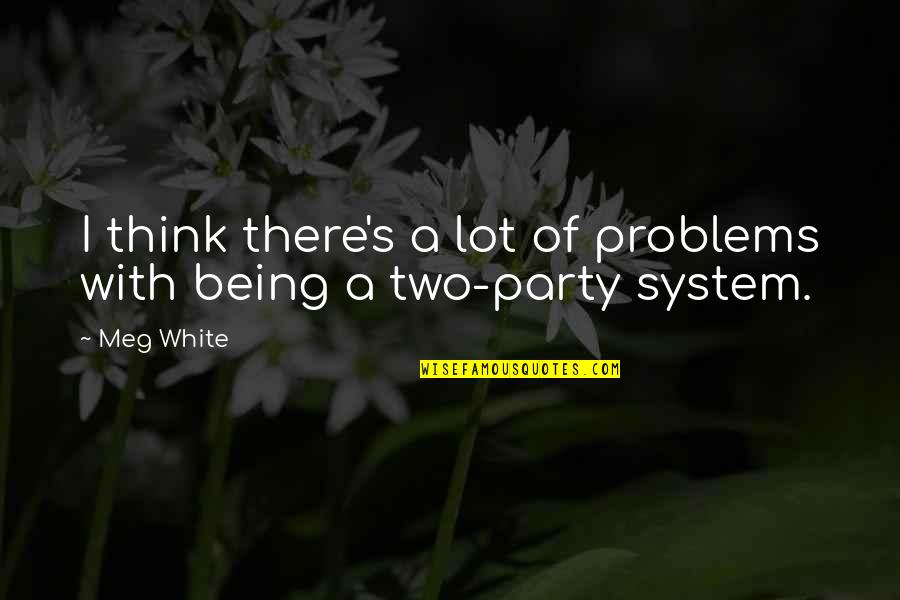 Party Of Two Quotes By Meg White: I think there's a lot of problems with