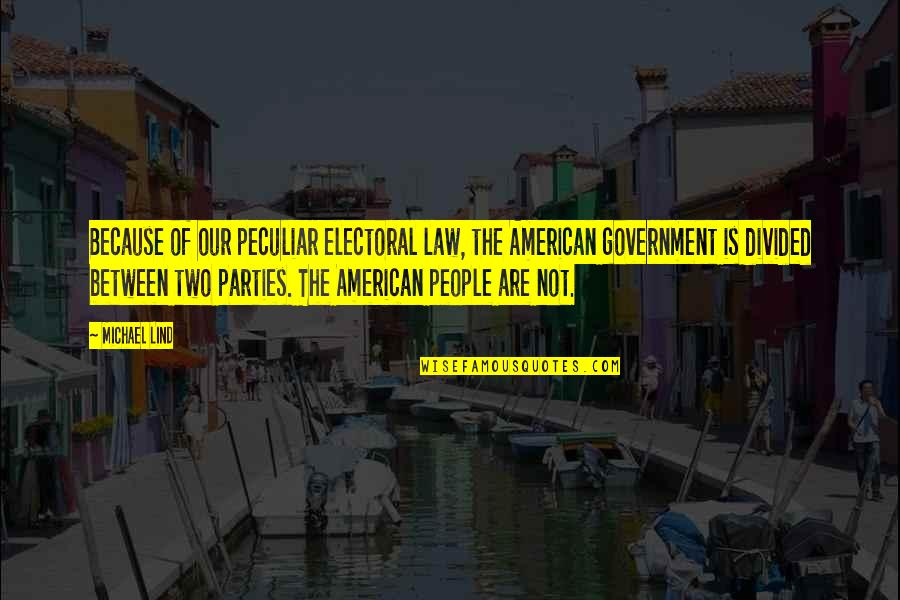 Party Of Two Quotes By Michael Lind: Because of our peculiar electoral law, the American