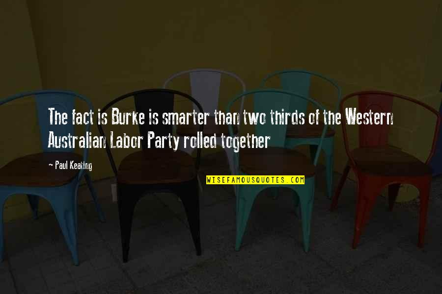 Party Of Two Quotes By Paul Keating: The fact is Burke is smarter than two