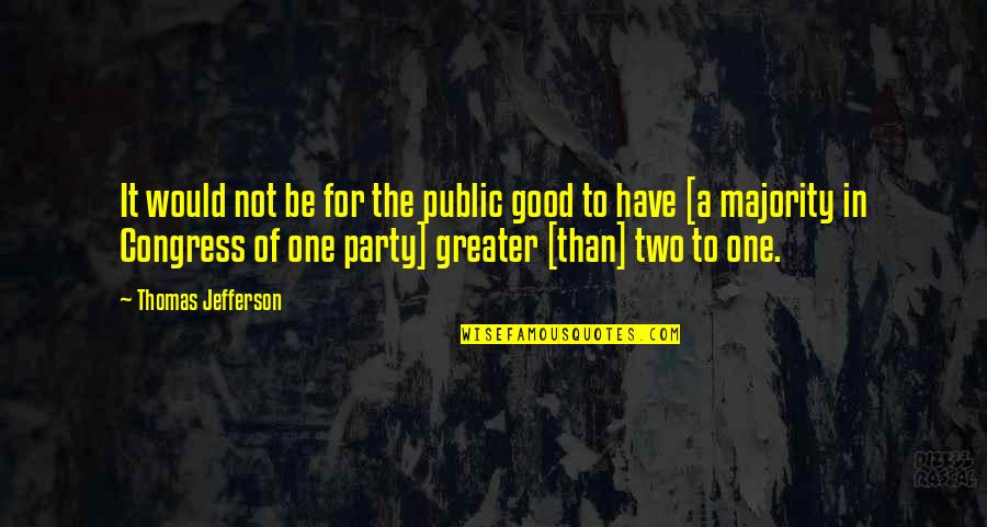 Party Of Two Quotes By Thomas Jefferson: It would not be for the public good