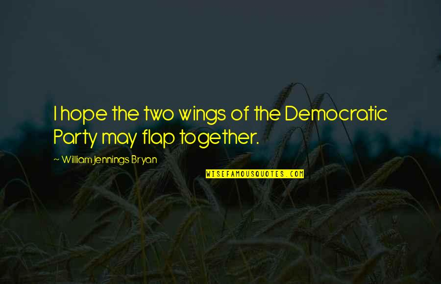 Party Of Two Quotes By William Jennings Bryan: I hope the two wings of the Democratic