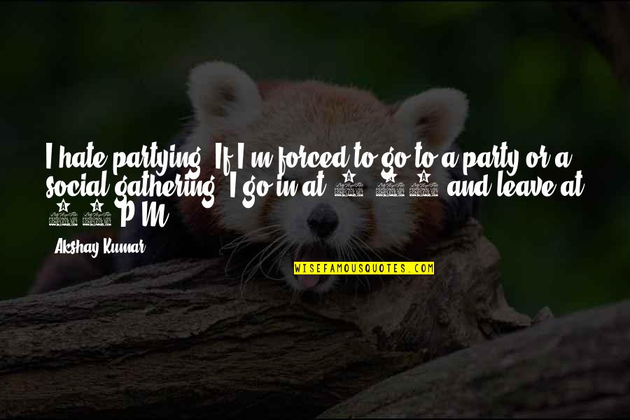 Partying Quotes By Akshay Kumar: I hate partying. If I'm forced to go