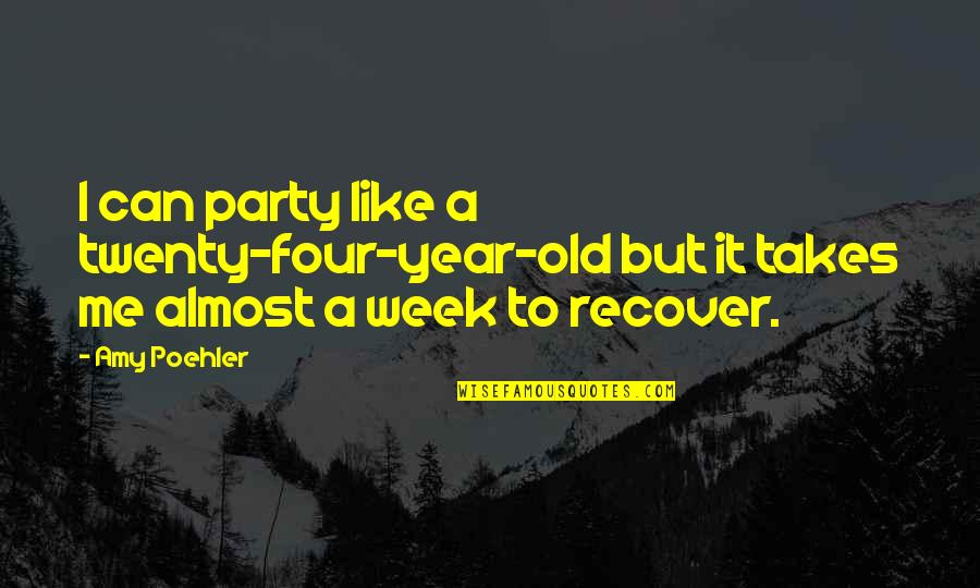 Partying Quotes By Amy Poehler: I can party like a twenty-four-year-old but it