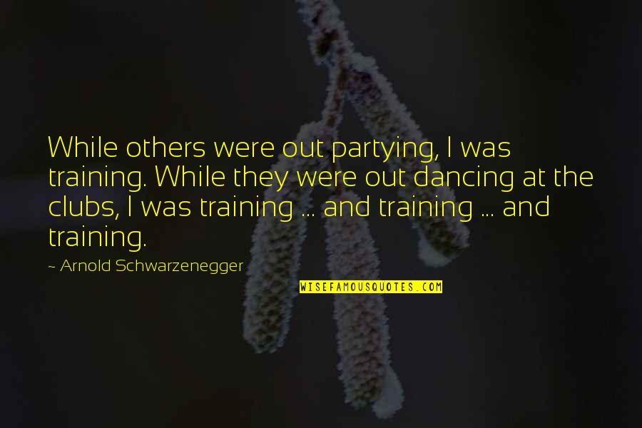 Partying Quotes By Arnold Schwarzenegger: While others were out partying, I was training.