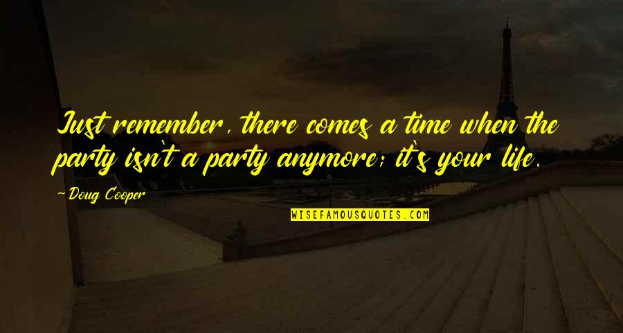 Partying Quotes By Doug Cooper: Just remember, there comes a time when the