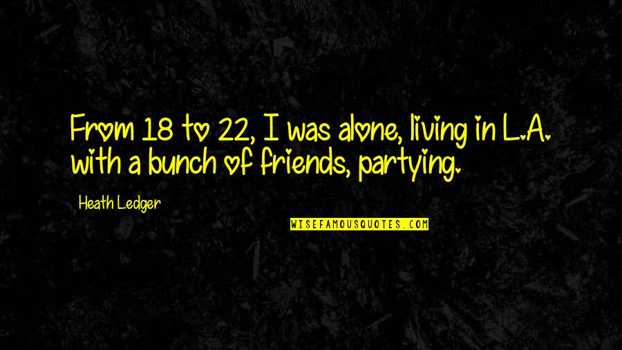 Partying Quotes By Heath Ledger: From 18 to 22, I was alone, living