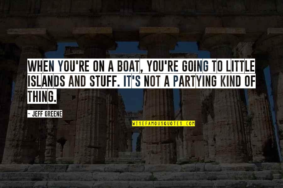Partying Quotes By Jeff Greene: When you're on a boat, you're going to