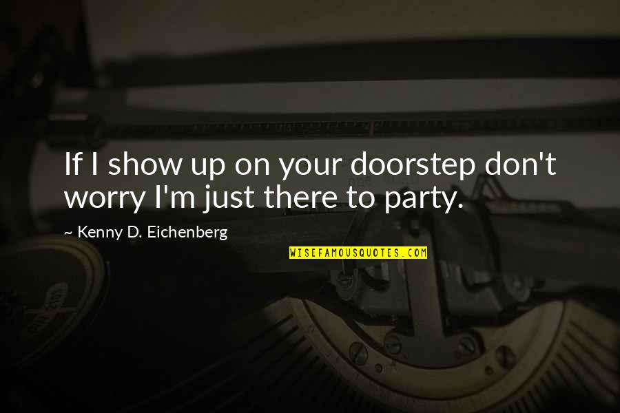 Partying Quotes By Kenny D. Eichenberg: If I show up on your doorstep don't