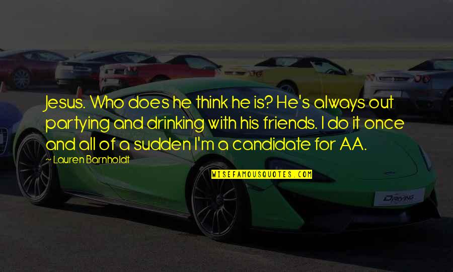 Partying Quotes By Lauren Barnholdt: Jesus. Who does he think he is? He's