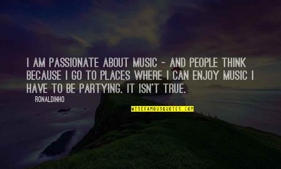 Partying Quotes By Ronaldinho: I am passionate about music - and people