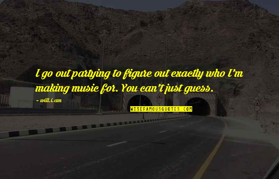 Partying Quotes By Will.i.am: I go out partying to figure out exactly