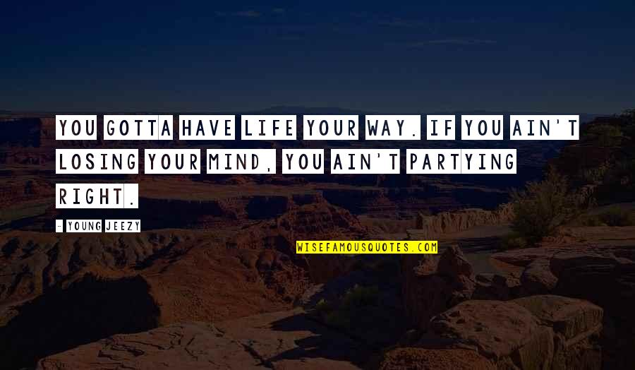 Partying Quotes By Young Jeezy: You gotta have life your way. If you