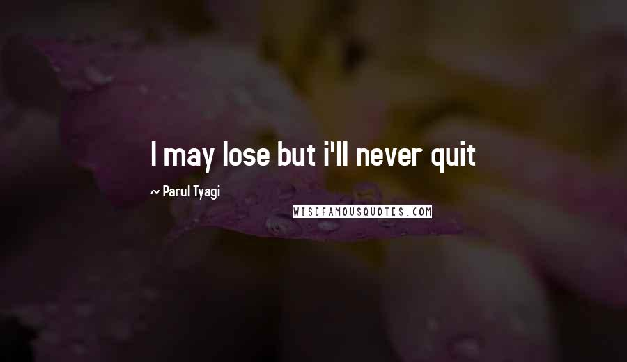 Parul Tyagi quotes: I may lose but i'll never quit