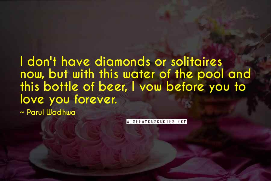 Parul Wadhwa quotes: I don't have diamonds or solitaires now, but with this water of the pool and this bottle of beer, I vow before you to love you forever.