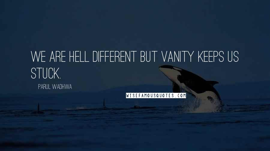 Parul Wadhwa quotes: We are hell different but vanity keeps us stuck.