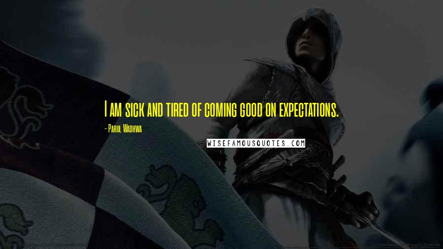 Parul Wadhwa quotes: I am sick and tired of coming good on expectations.