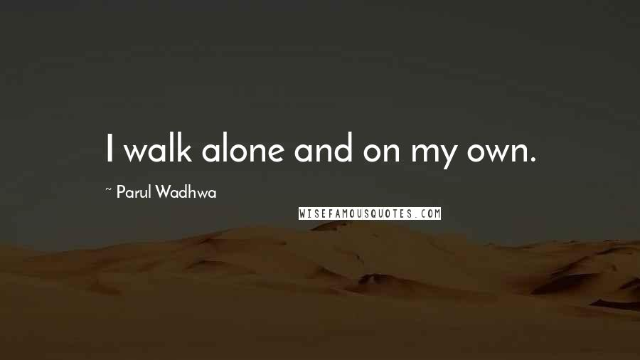 Parul Wadhwa quotes: I walk alone and on my own.