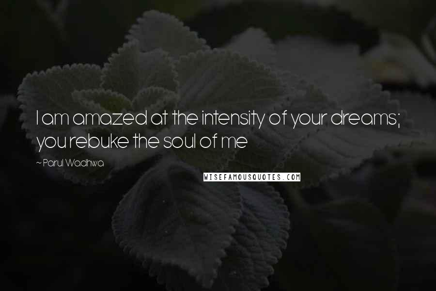 Parul Wadhwa quotes: I am amazed at the intensity of your dreams; you rebuke the soul of me