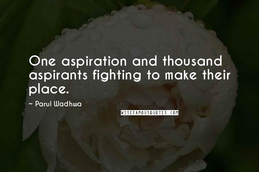 Parul Wadhwa quotes: One aspiration and thousand aspirants fighting to make their place.