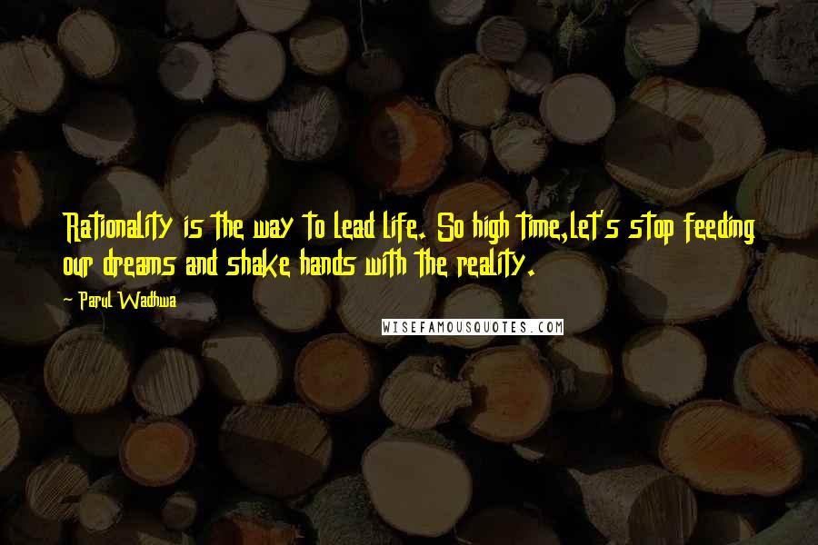 Parul Wadhwa quotes: Rationality is the way to lead life. So high time,let's stop feeding our dreams and shake hands with the reality.