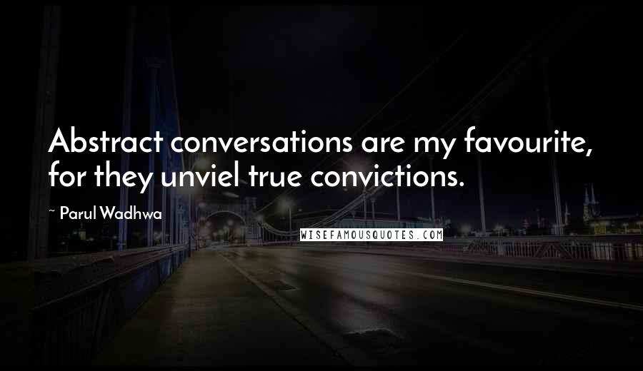 Parul Wadhwa quotes: Abstract conversations are my favourite, for they unviel true convictions.