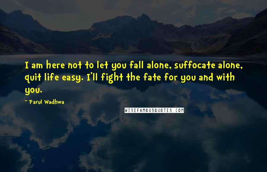 Parul Wadhwa quotes: I am here not to let you fall alone, suffocate alone, quit life easy. I'll fight the fate for you and with you.