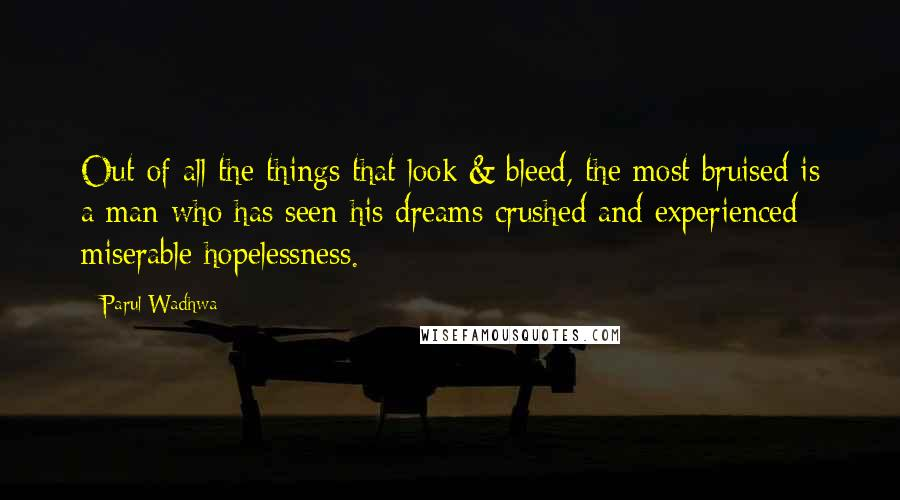 Parul Wadhwa quotes: Out of all the things that look & bleed, the most bruised is a man who has seen his dreams crushed and experienced miserable hopelessness.