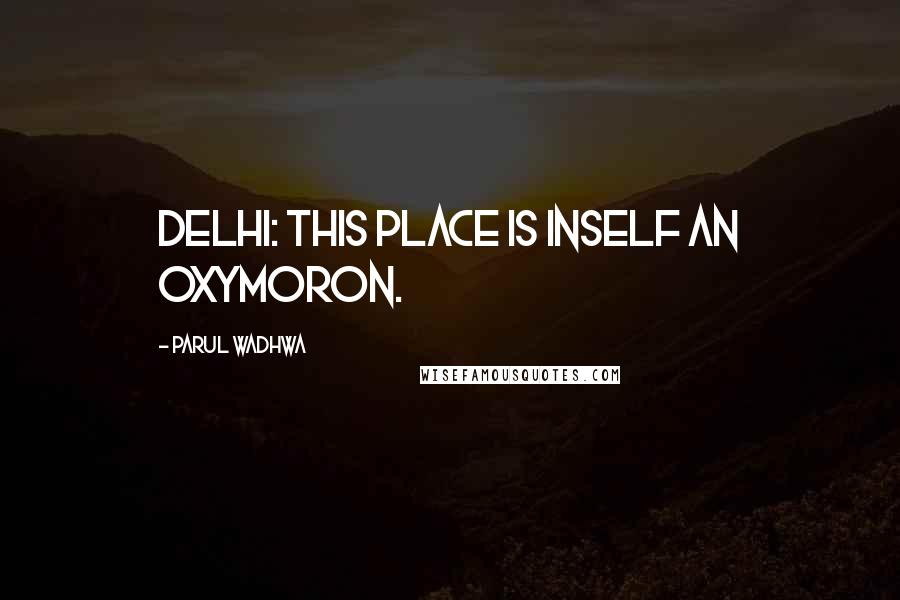 Parul Wadhwa quotes: Delhi: This place is inself an oxymoron.