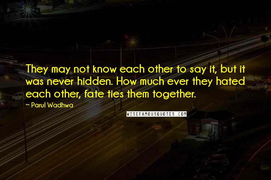 Parul Wadhwa quotes: They may not know each other to say it, but it was never hidden. How much ever they hated each other, fate ties them together.