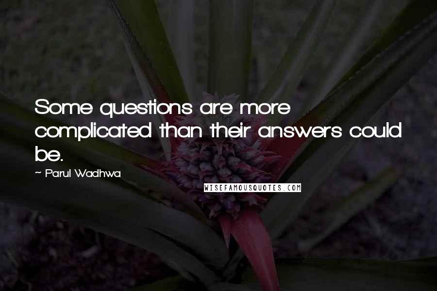 Parul Wadhwa quotes: Some questions are more complicated than their answers could be.