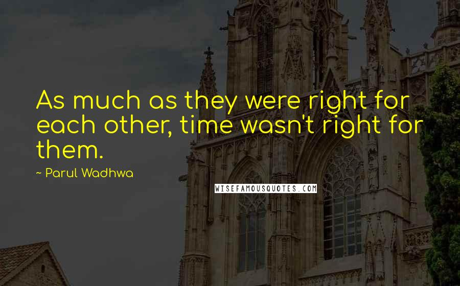 Parul Wadhwa quotes: As much as they were right for each other, time wasn't right for them.