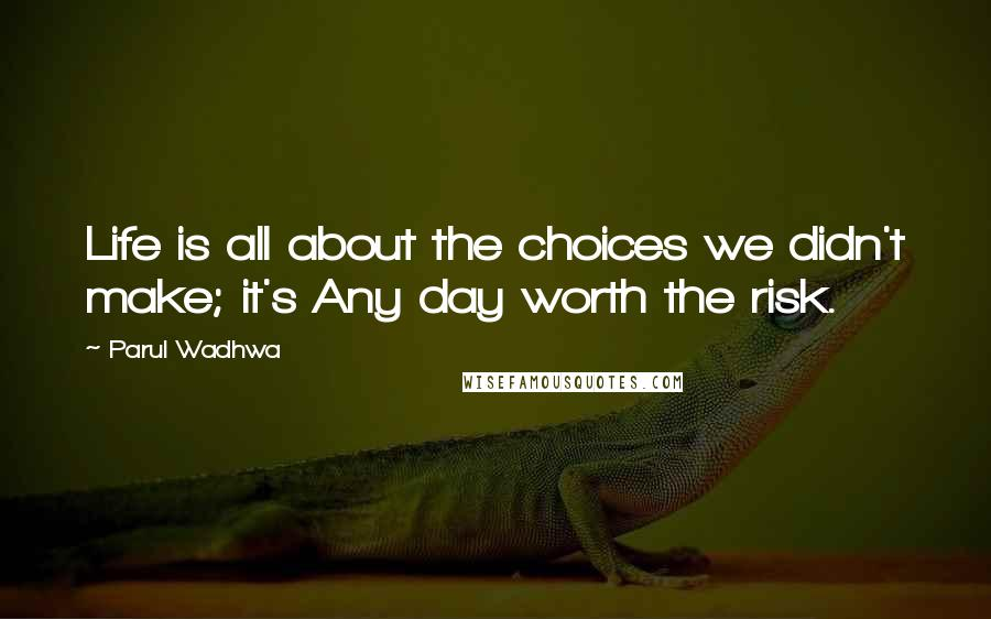 Parul Wadhwa quotes: Life is all about the choices we didn't make; it's Any day worth the risk.