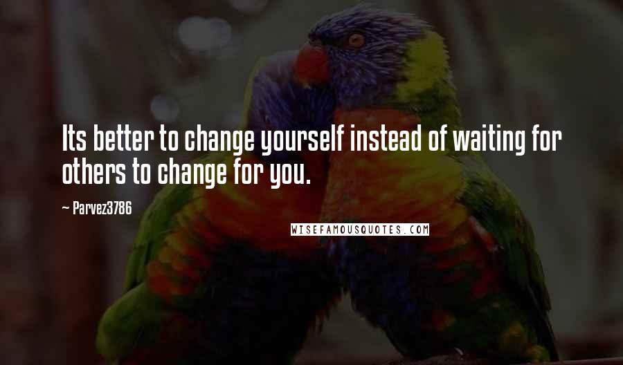 Parvez3786 quotes: Its better to change yourself instead of waiting for others to change for you.