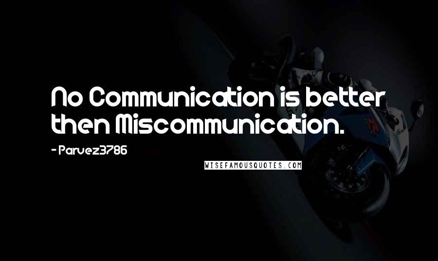 Parvez3786 quotes: No Communication is better then Miscommunication.