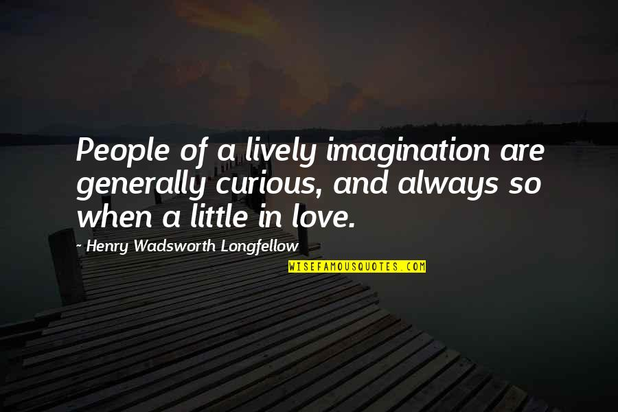 Pascal Bruckner Love Quotes By Henry Wadsworth Longfellow: People of a lively imagination are generally curious,
